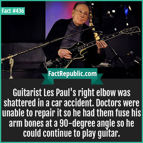 436-Les paul-Guitarist Les Paul's right elbow was shattered in a car accident. Doctors were unable to repair it so he had them fuse his arm bones at a 90-degree angle so he could continue to play guitar.