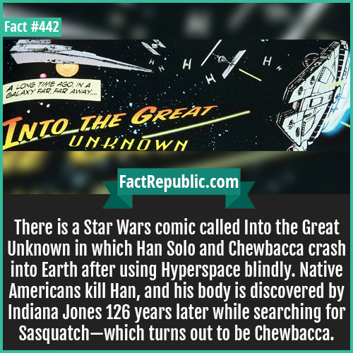 442. Starwars comic-Starwars comic-There is a Star Wars comic called Into the Great Unknown in which Han Solo and Chewbacca crash into Earth after using Hyperspace blindly. Native Americans kill Han, and his body is discovered by Indiana Jones 126 years later while searching for Sasquatch—which turns out to be Chewbacca.