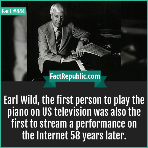 444. Earl wild-Earl wild-Earl Wild, the first person to play the piano on US television was also the first to stream a performance on the Internet 58 years later.