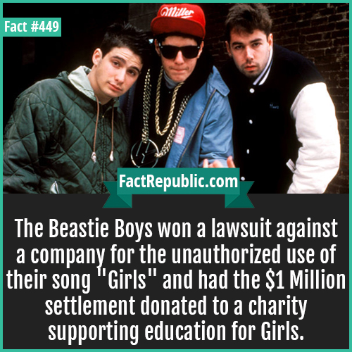 449. Beastie boys-The Beastie Boys won a lawsuit against a company for the unauthorized use of their song 'Girls' and had the $1 Million settlement donated to a charity supporting education for Girls.