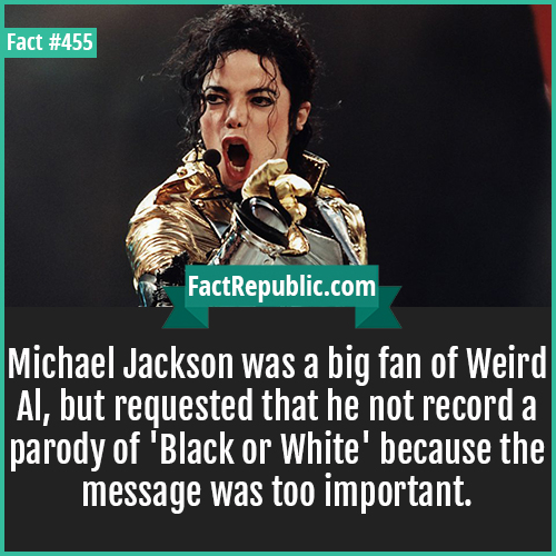 455. Michael KAckson-Michael Jackson was a big fan of Weird Al, but requested that he not record a parody of 'Black or White' because the message was too important.