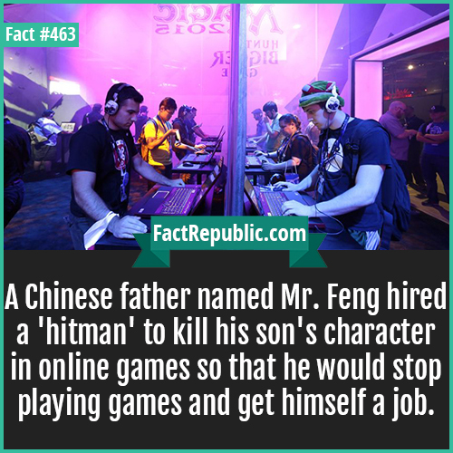 463. Online games-A Chinese father named Mr. Feng hired a 'hitman' to kill his son's character in online games so that he would stop playing games and get himself a job.