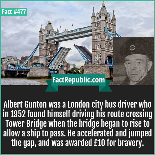 477. Albert Gunton-Albert Gunton was a London city bus driver who in 1952 found himself driving his route crossing Tower Bridge when the bridge began to rise to allow a ship to pass. He accelerated and jumped the gap, and was awarded £10 for bravery.
