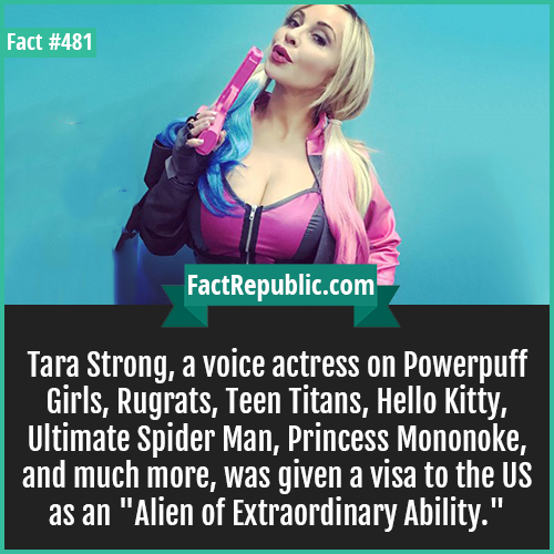 481. Tara strong-Tara Strong, a voice actress on Powerpuff Girls, Rugrats, Teen Titans, Hello Kitty, Ultimate Spider Man, Princess Mononoke, and much more, was given a visa to the US as an 'Alien of Extraordinary Ability.'