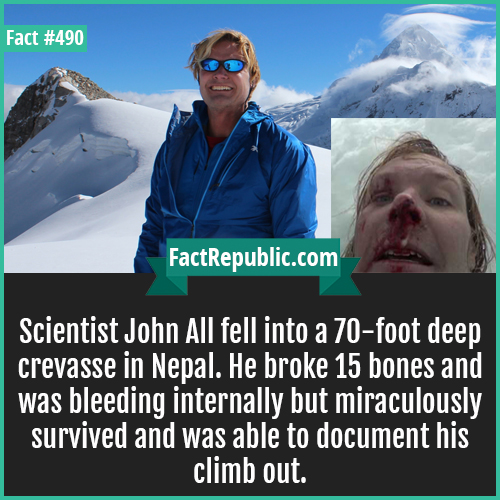 490. John all-Scientist John All fell into a 70-foot deep crevasse in Nepal. He broke 15 bones and was bleeding internally but miraculously survived and was able to document his climb out.