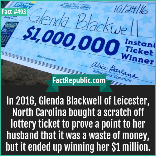 493-Wife prove lottery-In 2016, Glenda Blackwell of Leicester, North Carolina bought a scratch off lottery ticket to prove a point to her husband that it was a waste of money, but it ended up winning her $1 million.