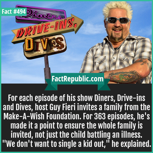 494-Diners host-For each episode of his show Diners, Drive-ins and Dives, host Guy Fieri invites a family from the Make-A-Wish Foundation. For 363 episodes, he's made it a point to ensure the whole family is invited, not just the child battling an illness.