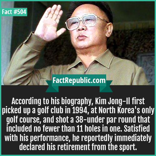 504. King jong il-According to his biography, Kim Jong-Il first picked up a golf club in 1994, at North Korea's only golf course, and shot a 38-under par round that included no fewer than 11 holes in one. Satisfied with his performance, he reportedly immediately declared his retirement from the sport.
