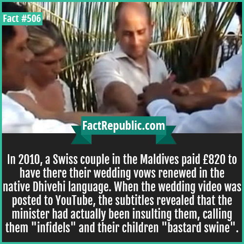 506. Swiss couple-In 2010, a Swiss couple in the Maldives paid £820 to have there their wedding vows renewed in the native Dhivehi language. When the wedding video was posted to YouTube, the subtitles revealed that the minister had actually been insulting them, calling them 'infidels' and their children 'bastard swine'.