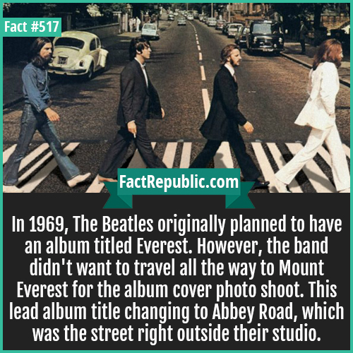 517. Beatles abbeyroad-In 1969, The Beatles originally planned to have an album titled Everest. However, the band didn't want to travel all the way to Mount Everest for the album cover photo shoot. This lead album title changing to Abbey Road, which was the street right outside their studio.