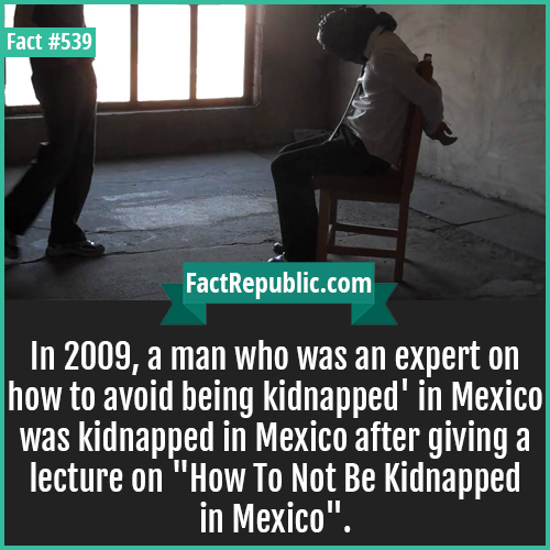 539. Kidnappedj-In 2009, a man who was an expert on how to avoid being kidnapped' in Mexico was kidnapped in Mexico after giving a lecture on 'How To Not Be Kidnapped in Mexico'.