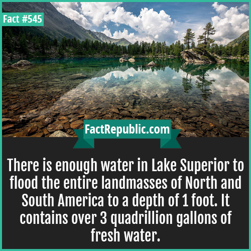 545. Lake superior-There is enough water in Lake Superior to flood the entire landmasses of North and South America to a depth of 1 foot. It contains over 3 quadrillion gallons of fresh water.