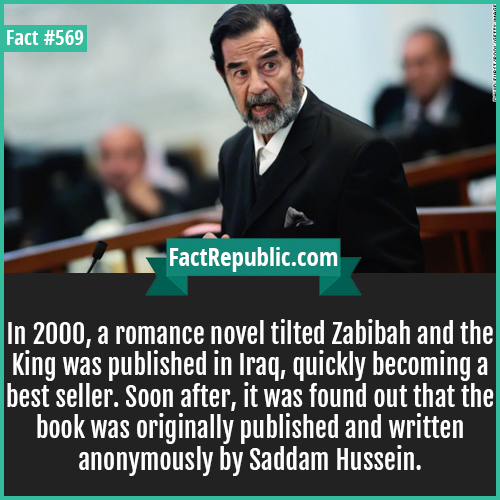 569-Zabibah saddam hussein-In 2000, a romance novel tilted Zabibah and the King was published in Iraq, quickly becoming a best seller. Soon after, it was found out that the book was originally published and written anonymously by Saddam Hussein.