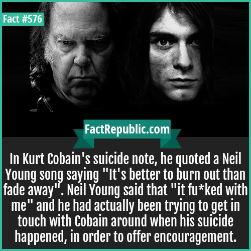 576. Neil youngj-In Kurt Cobain's suicide note, he quoted a Neil Young son saying, 'It's better to burn out than fade away'. Neil Young said that it 'it fu*ked with me' and he had actually been trying to get in touch with Cobain around the time of his suicide, in order to offer encouragement.