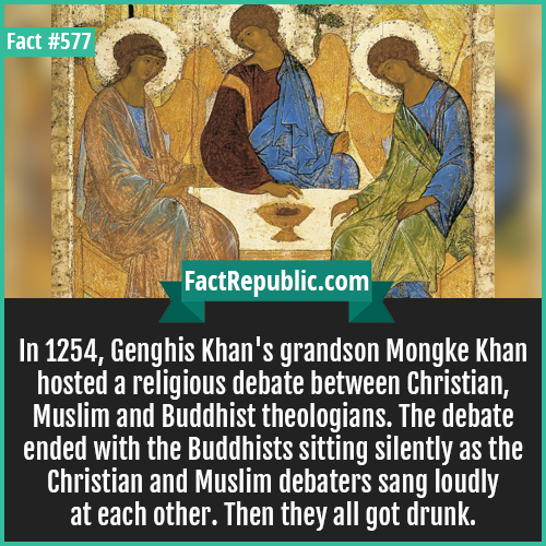 577. Mongke khan-In 1254, Genghis Khan's grandson Mongke Khan hosted a religious debate between Christian, Muslim and Buddhist theologians. The debate ended with the Buddhists sitting silently as the Christians and Muslim debators sang loudly at each other. Then they all got drunk.