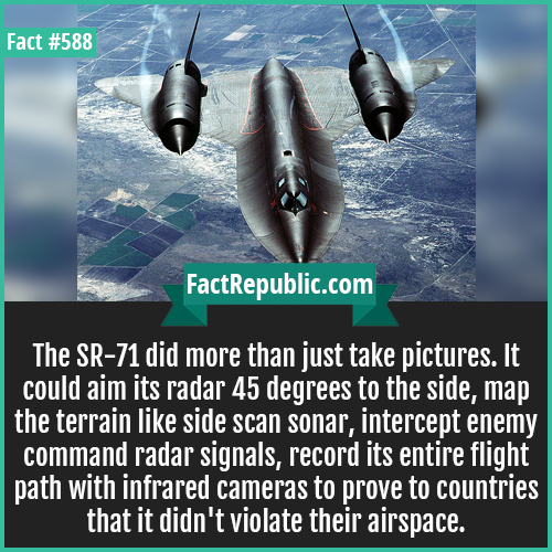 588. SR71_2-The SR-71 did more than just take pictures. It could aim its radar 45 degrees to the side, map the terrain like side scan sonar, intercept enemy command radar signals, record its entire flight path with infrared cameras to prove to countries that it didn't violate their airspace.