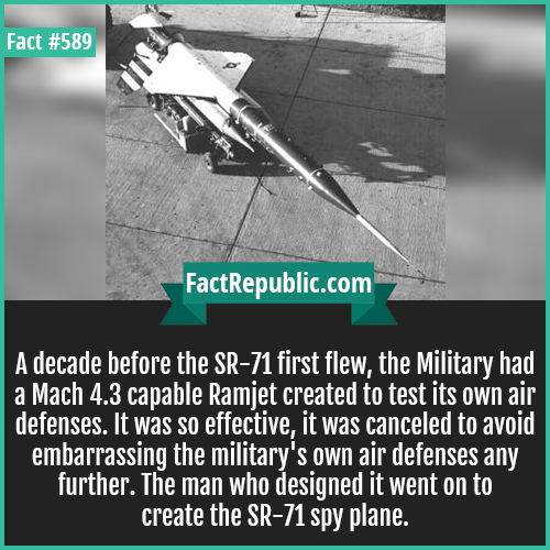589. SR71_3-A decade before the SR-71 first flew, the Military had a Mach 4.3 capable Ramjet created to test its own air defenses. It was so effective, it was canceled to avoid embarrassing the military's own air defenses any further. The man who designed it went on to create the SR-71 spy plane.