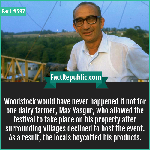 592. Max yasgur-Woodstock would have never happened if not for one dairy farmer, Max Yasgur, who allowed the festival to take place on his property after surrounding villages declined to host the event. As a result, the locals boycotted his products.