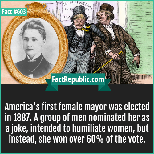 603. Female mayor-America's first female mayor was elected in 1887. A group of men nominated her as a joke, intended to humiliate women, but instead, she won over 60% of the vote.