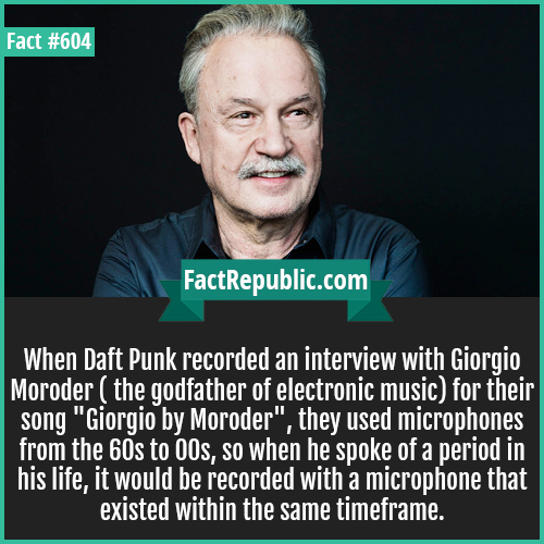 604. Giorgio Moroder-When Daft Punk recorded an interview with Giorgio Moroder ( the godfather of electronic music) for their song 'Giorgio by Moroder', they used microphones from the 60s to 00s, so when he spoke of a period in his life, it would be recorded with a microphone that existed within the same timeframe.