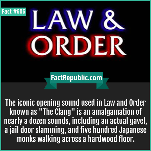 606. Law and order-The iconic opening sound used in Law and Order known as 'The Clang' is an amalgamation of nearly a dozen sounds, including an actual gavel, a jail door slamming, and five hundred Japanese monks walking across a hardwood floor.