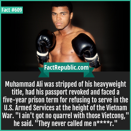 609. Muhhamad ali-Muhammad Ali was stripped of his heavyweight title, had his passport revoked and faced a five-year prison term for refusing to serve in the U.S. Armed Services at the height of the Vietnam War. 'I ain't got no quarrel with those Vietcong,' he said. 'They never called me n****r.'