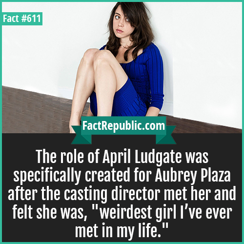 611. April Ludgate-The role of April Ludgate was specifically created for Aubrey Plaza after the casting director met her and felt she was, 'weirdest girl I've ever met in my life.'