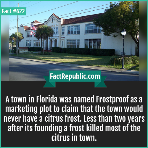 622. Frostproof-A town in Florida was named Frostproof as a marketing plot to claim that the town would never have a citrus frost. Less than two years after its founding a frost killed most of the citrus in town.