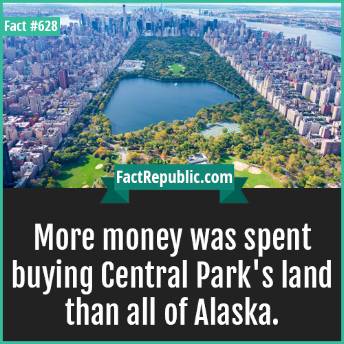 628. Central park-More money was spent buying Central Park's land than all of Alaska.