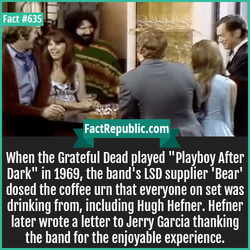 635. Hugh Hefner-When the Grateful Dead played 'Playboy After Dark' in 1969, the band's LSD supplier 'Bear' dosed the coffee urn that everyone on set was drinking from, including Hugh Hefner. Hefner later wrote a letter to Jerry Garcia thanking the band for the enjoyable experience.