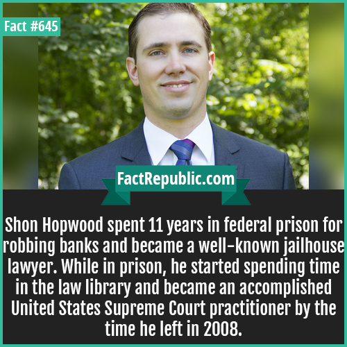 645. Shon_Hopwood-A man who spent 11 years in federal prison for robbing banks became well-known as a jailhouse lawyer. While in prison, he started spending time in the law library and became an accomplished United States Supreme Court practitioner by the time he left in 2008.
