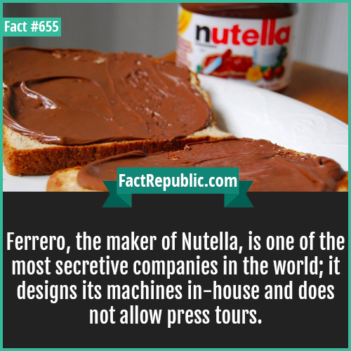 655. Nutella-Ferrero, the maker of Nutella, is one of the most secretive companies in the world; it designs its machines in-house and does not allow press tours.
