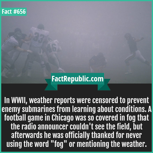 656. WWII Wheather-In WWII, weather reports were censored to prevent enemy submarines from learning about conditions. A football game in Chicago was so covered in fog that the radio announcer couldn't see the field, but afterwards he was officially thanked for never using the word 'fog' or mentioning the weather.