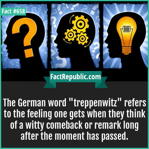 658. German word treppenwitz-The German word 'treppenwitz' refers to the feeling one gets when they think of a witty comeback or remark long after the moment has passed.