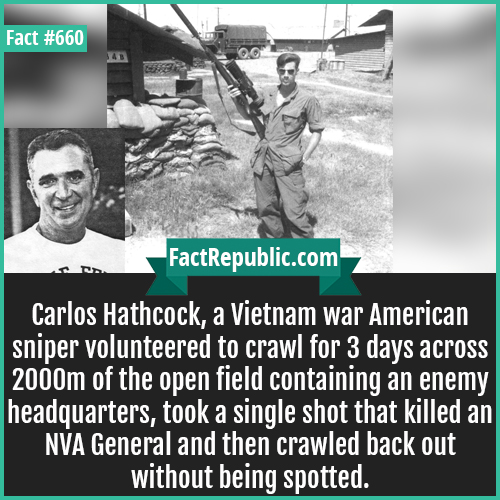 660. Carlos Hathcock sniper-Carlos Hathcock, a Vietnam war American sniper volunteered to crawl for 3 days across 2000m of the open field containing an enemy headquarters, took a single shot that killed an NVA General and then crawled back out without being spotted.