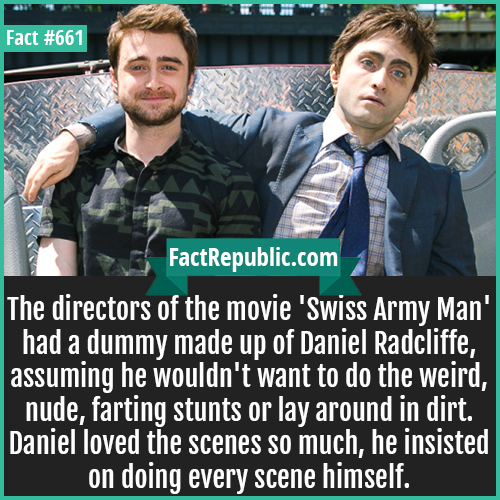 661. Daniel Radcliffe Swiss Army Man-The directors of the movie 'Swiss Army Man' had a dummy made up of Daniel Radcliffe, assuming he wouldn't want to do the weird, nude, farting stunts or lay around in dirt. Daniel loved the scenes so much, he insisted on doing every scene himself.