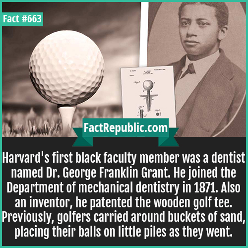 663. Dr. George Franklin Grant-Harvard's first black faculty member was a dentist named Dr. George Franklin Grant. He joined the Department of mechanical dentistry in 1871. Also an inventor, he patented the wooden golf tee. Previously, golfers carried around buckets of sand, placing their balls on little piles as they went.