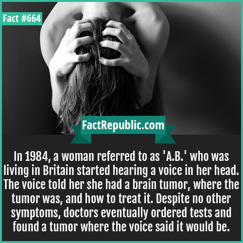 664. Hearing Voices-In 1984, a woman referred to as 'A.B.' who was living in Britain started hearing a voice in her head. The voice told her she had a brain tumor, where the tumor was, and how to treat it. Despite no other symptoms, doctors eventually ordered tests and found a tumor where the voice said it would be.