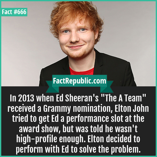 666. Ed Sheeran-In 2013 when Ed Sheeran's 'The A Team' received a Grammy nomination, Elton John tried to get Ed a performance slot at the award show, but was told he wasn't high-profile enough. Elton decided to perform with Ed to solve the problem.
