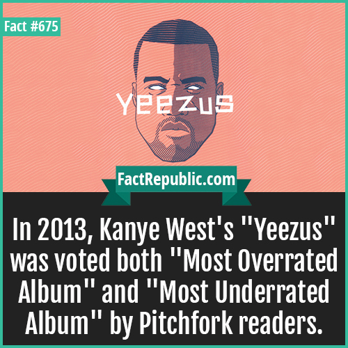 675. Yeezus-In 2013, Kanye West's 'Yeezus' was voted both 'Most Overrated Album' and 'Most Underrated Album' by Pitchfork readers.