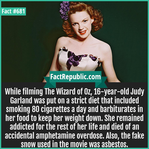 681. Judy Garland-While filming The Wizard of Oz, 16-year-old Judy Garland was put on a strict diet that included smoking 80 cigarettes a day and barbiturates in her food to keep her weight down. She remained addicted for the rest of her life and died of an accidental amphetamine overdose. Also, the fake snow used in the movie was asbestos.