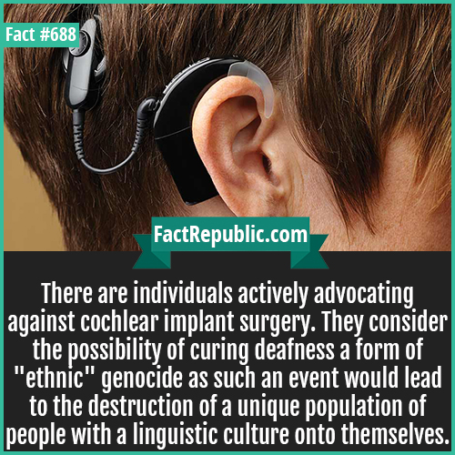 688. Cochlear implant-There are individuals actively advocating against cochlear implant surgery. They consider the possibility of curing deafness a form of 'ethnic' genocide as such an event would lead to the destruction of a unique population of people with a linguistic culture onto themselves.