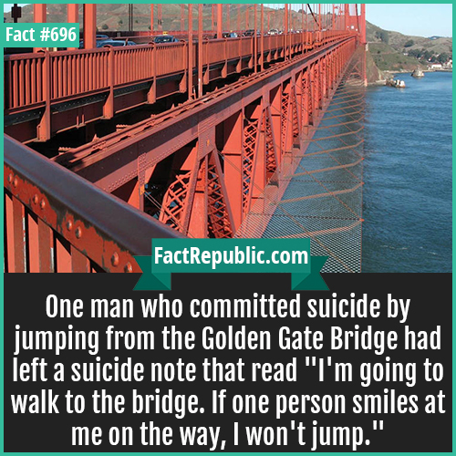 696. Golden Gate Bridge Suicide-One man who committed suicide by jumping from the Golden Gate Bridge had left a suicide note that read 'I'm going to walk to the bridge. If one person smiles at me on the way, I won't jump.'