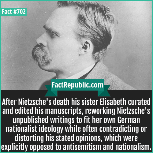 702. Nietzsche-After Nietzsche's death his sister Elisabeth curated and edited his manuscripts, reworking Nietzsche's unpublished writings to fit her own German nationalist ideology while often contradicting or distorting his stated opinions, which were explicitly opposed to antisemitism and nationalism.