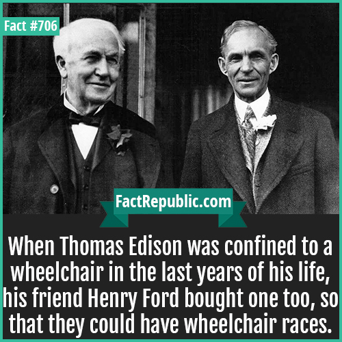 706. Thomas Edison Henry Ford Wheelchair Races-When Thomas Edison was confined to a wheelchair in the last years of his life, his friend Henry Ford bought one too, so that they could have wheelchair races.