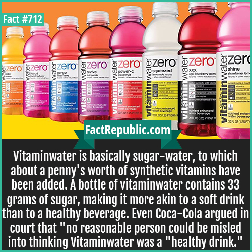712. Vitaminwater-Vitaminwater is basically sugar-water, to which about a penny's worth of synthetic vitamins have been added. A bottle of vitaminwater contains 33 grams of sugar, making it more akin to a soft drink than to a healthy beverage. Even Coca-Cola argued in court that 'no reasonable person could be misled into thinking Vitaminwater was a 'healthy drink.''