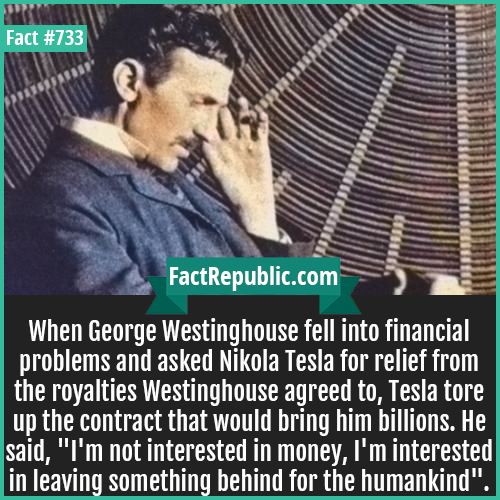 733. Nikola Tesla-When George Westinghouse fell into financial problems and asked Nikola Tesla for relief from the royalties Westinghouse agreed to, Tesla tore up the contract that would bring him billions. He said, 'I'm not interested in money, I'm interested in leaving something behind for the humankind'.