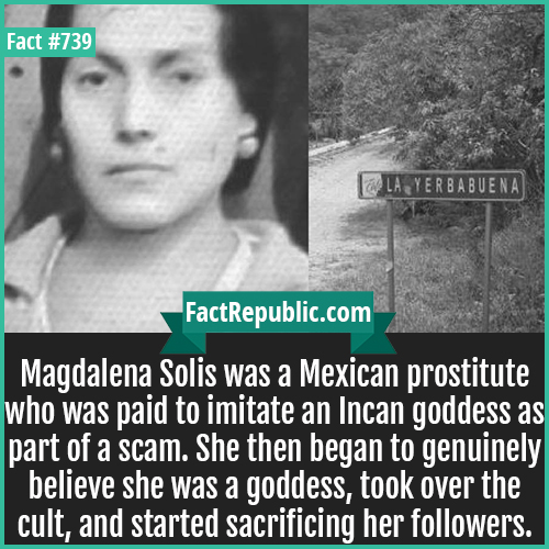 739. Magdalena Solis-Magdalena Solis was a Mexican prostitute who was paid to imitate an Incan goddess as part of a scam. She then began to genuinely believe she was a goddess, took over the cult, and started sacrificing her followers.