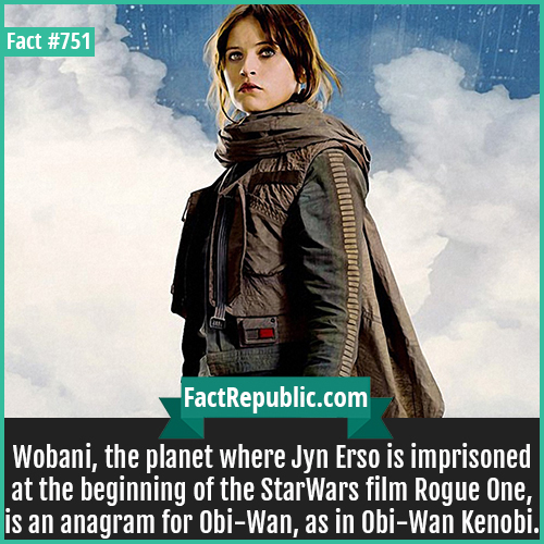 751. Jyn Erso1-Wobani, the planet where Jyn Erso is imprisoned at the beginning of the StarWars film Rogue One, is an anagram for Obi-Wan, as in Obi-Wan Kenobi.