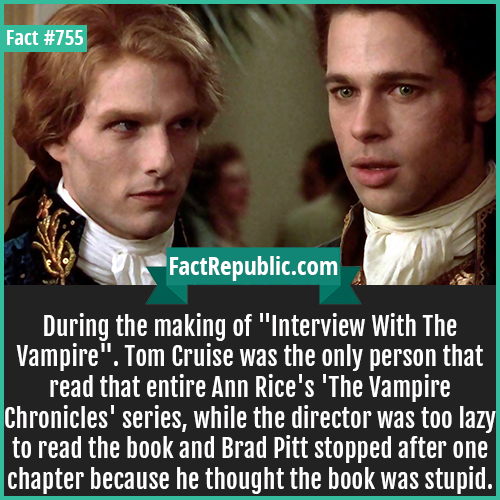 755. Interview With The Vampire 1-During the making of 'Interview With The Vampire'. Tom Cruise was the only person that read that entire Ann Rice's 'The Vampire Chronicles' series, while the director was too lazy to read the book and Brad Pitt stopped after one chapter because he thought the book was stupid.